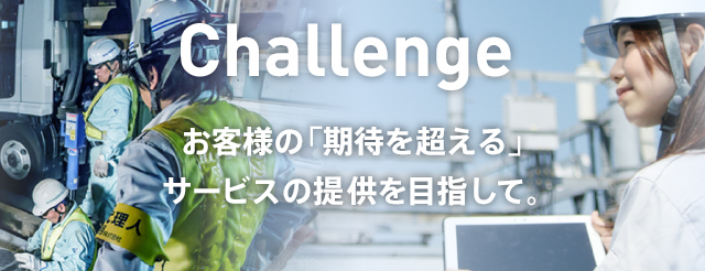 Challenge お客様の「期待を超える」サービスの提供を目指して。